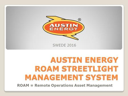 AUSTIN ENERGY ROAM STREETLIGHT MANAGEMENT SYSTEM ROAM = Remote Operations Asset Management SWEDE 2016.