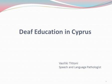 Deaf Education in Cyprus 1 Vasiliki Tittoni Speech and Language Pathologist.