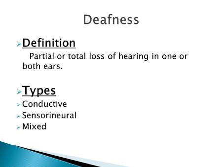  Definition Partial or total loss of hearing in one or both ears.  Types  Conductive  Sensorineural  Mixed.