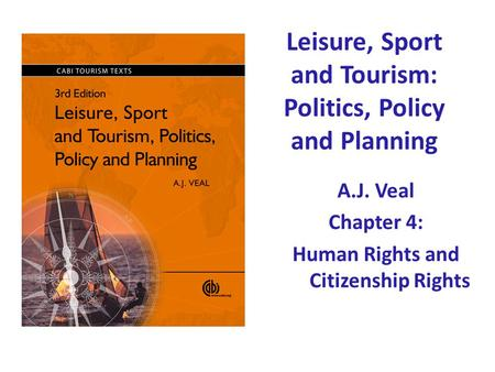 Leisure, Sport and Tourism: Politics, Policy and Planning A.J. Veal Chapter 4: Human Rights and Citizenship Rights.