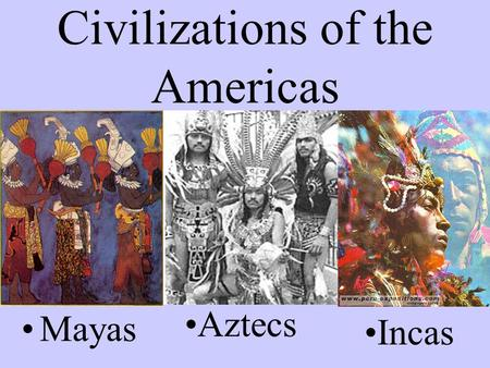 Civilizations of the Americas Mayas Aztecs Incas.