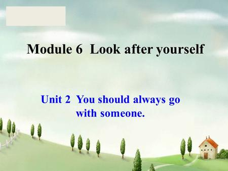 Module 6 Look after yourself Unit 2 You should always go with someone.