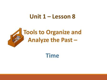 Unit 1 – Lesson 8 Tools to Organize and Analyze the Past – Time.