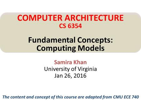 Samira Khan University of Virginia Jan 26, 2016 COMPUTER ARCHITECTURE CS 6354 Fundamental Concepts: Computing Models The content and concept of this course.