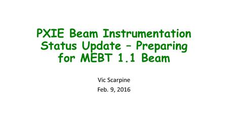 PXIE Beam Instrumentation Status Update – Preparing for MEBT 1.1 Beam Vic Scarpine Feb. 9, 2016.