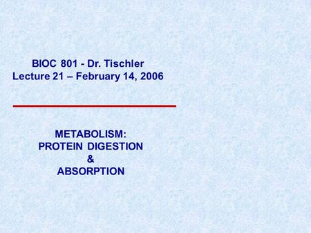 BIOC 801 - Dr. Tischler Lecture 21 – February 14, 2006 METABOLISM: PROTEIN DIGESTION & ABSORPTION.