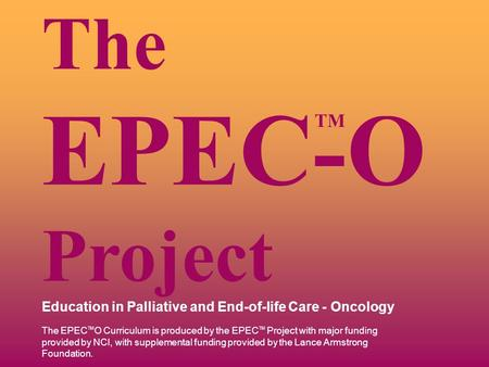 TM The EPEC-O Project Education in Palliative and End-of-life Care - Oncology The EPEC TM O Curriculum is produced by the EPEC TM Project with major funding.