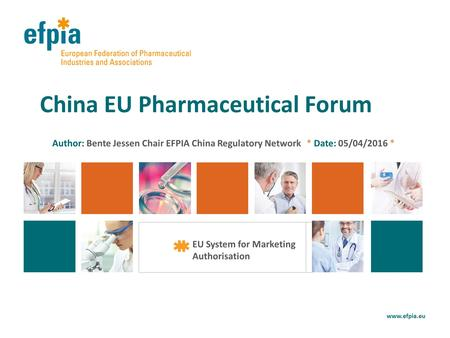 Author: Bente Jessen Chair EFPIA China Regulatory Network * Date: 05/04/2016 * China EU Pharmaceutical Forum www.efpia.eu EU System for Marketing Authorisation.