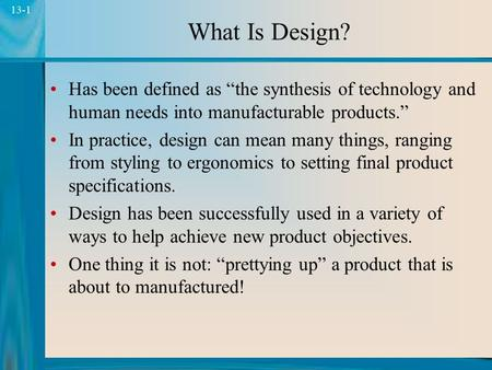 "1 13-1 What Is Design? Has been defined as ""the synthesis of technology and human needs into manufacturable products."" In practice, design can mean many."