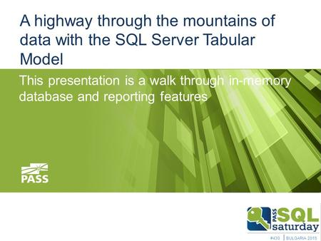 A highway through the mountains of data with the SQL Server Tabular Model This presentation is a walk through in-memory database and reporting features.