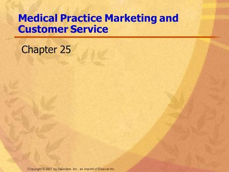 Copyright © 2007 by Saunders, Inc., an imprint of Elsevier Inc. Medical Practice Marketing and Customer Service Chapter 25.