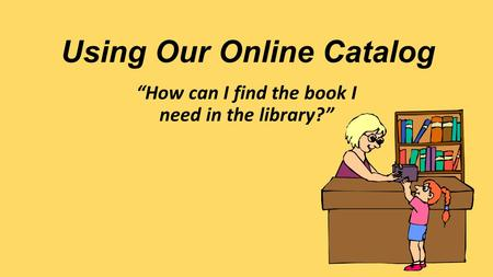 "Using Our Online Catalog ""How can I find the book I need in the library?"""