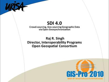 SDI 4.0 Crowd-sourcing, Gov-sourcing Geographic Data via Open Geosynchronization Raj R. Singh Director, Interoperability Programs Open Geospatial Consortium.