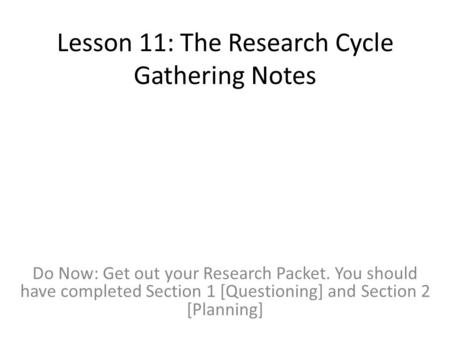 Lesson 11: The Research Cycle Gathering Notes Do Now: Get out your Research Packet. You should have completed Section 1 [Questioning] and Section 2 [Planning]