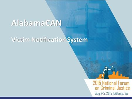 AlabamaCAN Victim Notification System. AlabamaCAN – Victim Notification System Unique Approach to Victim Notifications Internally Developed Solution Suite.