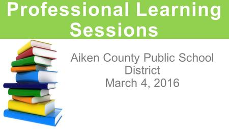 Aiken County Public School District March 4, 2016 Professional Learning Sessions.