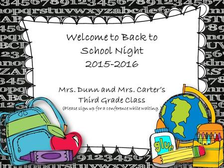 Welcome to Back to School Night 2015-2016 Mrs. Dunn and Mrs. Carter's Third Grade Class (Please sign up for a conference while waiting. )