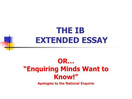 "THE IB EXTENDED ESSAY OR… ""Enquiring Minds Want to Know!"" Apologies to the National Enquirer."