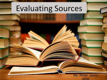 Evaluating Sources Ms. Rhian James ARW. Today's Objectives: 1. Learn how to find sources of information for your academic papers 2. Learn to judge whether.