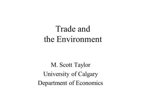 Trade and the Environment M. Scott Taylor University of Calgary Department of Economics.