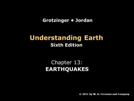 Understanding Earth Sixth Edition Chapter 13: EARTHQUAKES © 2011 by W. H. Freeman and Company Grotzinger Jordan.
