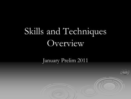 Skills and Techniques Overview January Prelim 2011.