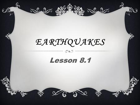 EARTHQUAKES Lesson 8.1. WHAT IS AN EARTHQUAKE  Each year more than 30,000 earthquakes occur worldwide that are strong to be felt.  An earthquake is.