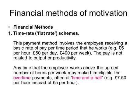 Financial methods of motivation Financial Methods 1. Time-rate ('flat rate') schemes. This payment method involves the employee receiving a basic rate.