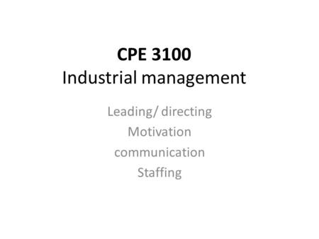 CPE 3100 Industrial management Leading/ directing Motivation <strong>communication</strong> Staffing.