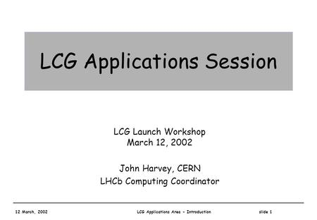 12 March, 2002 LCG Applications Area - Introduction slide 1 LCG Applications Session LCG Launch Workshop March 12, 2002 John Harvey, CERN LHCb Computing.