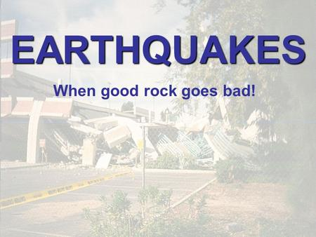 EARTHQUAKES When good rock goes bad!. EARTHQUAKES Shaking of the ground caused by sudden release of energy stored in rocks.