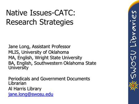 Native Issues-CATC: Research Strategies Jane Long, Assistant Professor MLIS, University of Oklahoma MA, English, Wright State University BA, English, Southwestern.