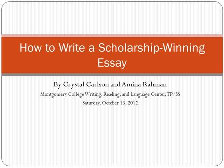 By Crystal Carlson and Amina Rahman Montgomery College Writing, Reading, and Language Center, TP/SS Saturday, October 13, 2012 How to Write a Scholarship-Winning.