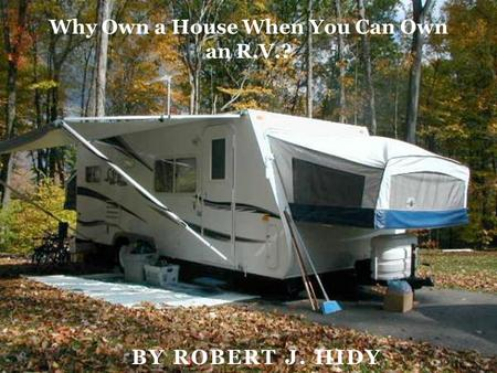 BY ROBERT J. HIDY Why Own a House When You Can Own an R.V.?