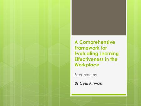 A Comprehensive Framework for Evaluating Learning Effectiveness in the Workplace Presented by Dr Cyril Kirwan.