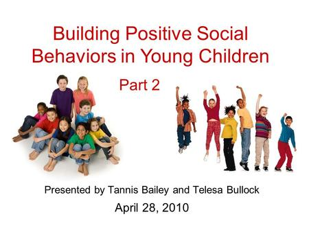 Presented by Tannis Bailey and Telesa Bullock April 28, 2010 Building Positive Social Behaviors in Young Children Part 2.