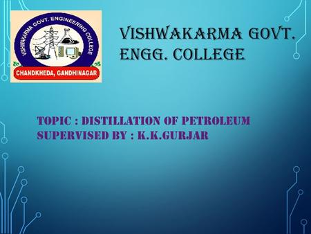 VISHWAKARMA GOVT. ENGG. COLLEGE TOPIC : DISTILLATION OF PETROLEUM SUPERVISED BY : K.K.GURJAR.