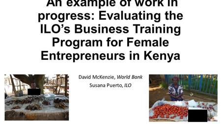 An example of work in progress: Evaluating the ILO's Business Training Program for Female Entrepreneurs in Kenya David McKenzie, World Bank Susana Puerto,