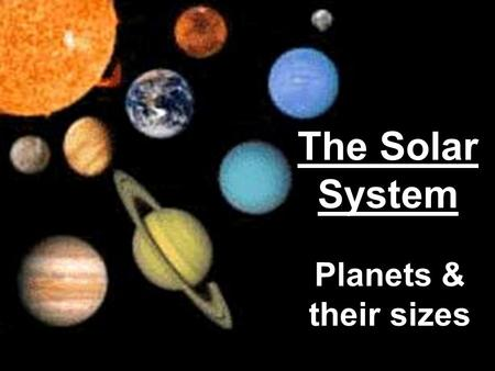 The Solar System Planets & their sizes. The Planets Mercury, Venus, Earth, and Mars –Inner planets – nearest to the sun –Terrestrial planets –