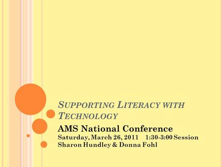 S UPPORTING L ITERACY WITH T ECHNOLOGY AMS National Conference Saturday, March 26, 2011 1:30-3:00 Session Sharon Hundley & Donna Fohl.