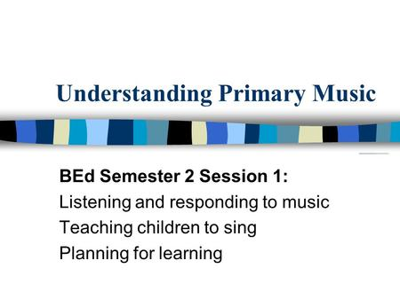 Understanding Primary Music BEd Semester 2 Session 1: Listening and responding to music Teaching children to sing Planning for learning.