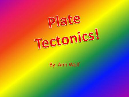 By: Ann Wolf. plates Earth's crust isn't one piece, it's broken into pieces called plates The plates constantly move all over the world (continental drift)