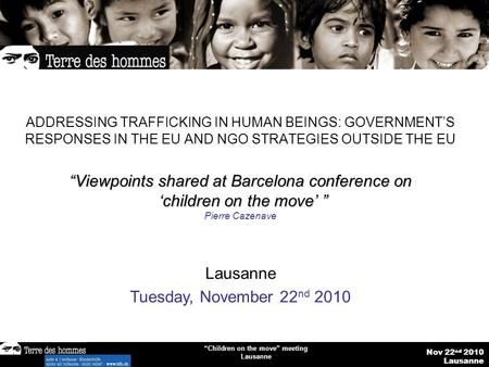 "Nov 22 nd 2010 Lausanne ""Children on the move"" meeting Lausanne ADDRESSING TRAFFICKING IN HUMAN BEINGS: GOVERNMENT'S RESPONSES IN THE EU AND NGO STRATEGIES."