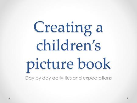 Creating a children's picture book Day by day activities and expectations.