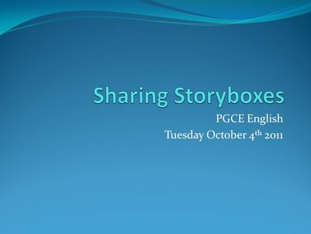 PGCE English Tuesday October 4 th 2011. Why focus on story boxes in particular? It's a rich resource to use for activities related to pretty much any.