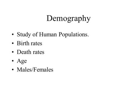 Demography Study of Human Populations. Birth rates Death rates Age Males/Females.