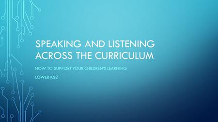 SPEAKING AND LISTENING ACROSS THE CURRICULUM HOW TO SUPPORT YOUR CHILDREN'S LEARNING LOWER KS2.