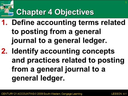 CENTURY 21 ACCOUNTING © 2009 South-Western, Cengage Learning Chapter 4 Objectives 1.Define accounting terms related to posting from a general journal to.