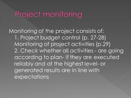 Monitoring of the project consists of: 1. Project budget control (p. 27-28) Monitoring of project activities (p.29) 2. Check whether all activities - are.