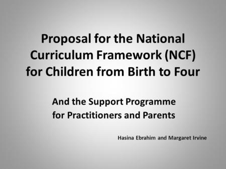 Proposal for the National Curriculum Framework (NCF) for Children from Birth to Four And the Support Programme for Practitioners and Parents Hasina Ebrahim.